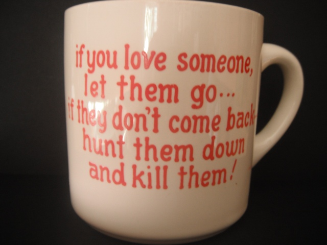 Having lost at love many times, (being dumped) this was always my favorite mug.
